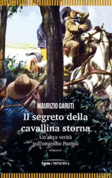 Il segreto della cavallina storna. Un'altra verità sull'omicidio Pascoli - Maurizio Garuti  