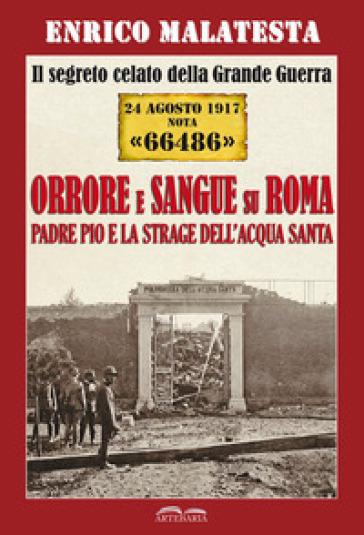 Il segreto celato della Grande Guerra 24 agosto 1917 nota «66486». Orrore e sangue su Roma. Padre Pio e la strage dell'Acqua Santa - Enrico Malatesta |