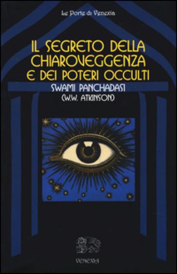 Il segreto della chiaroveggenza e dei poteri occulti - William W. Atkinson |