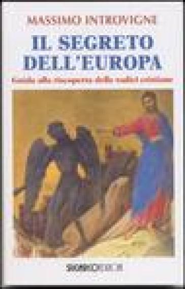 Il segreto dell'Europa. Guida alla riscoperta delle radici cristiane - Massimo Introvigne |