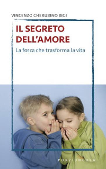 Il segreto dell'amore. La forza che trasforma la vita - Vincenzo Cherubino Bigi |