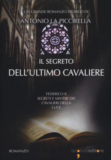 Il segreto dell'ultimo cavaliere. Federico II. Segreti e misteri dei Cavalieri della Luce - Antonio La Piccirella | Rochesterscifianimecon.com