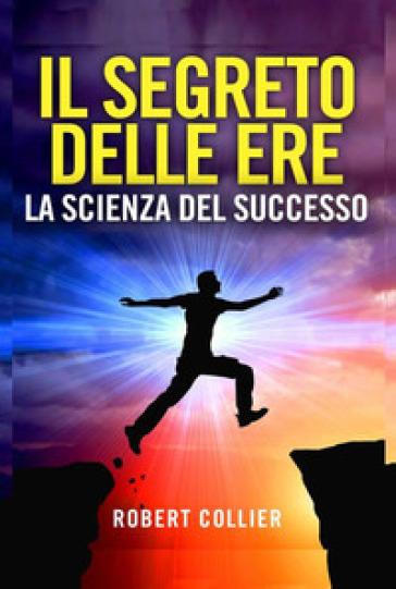 Il segreto delle ere: la scienza del successo - Robert Collier   Rochesterscifianimecon.com
