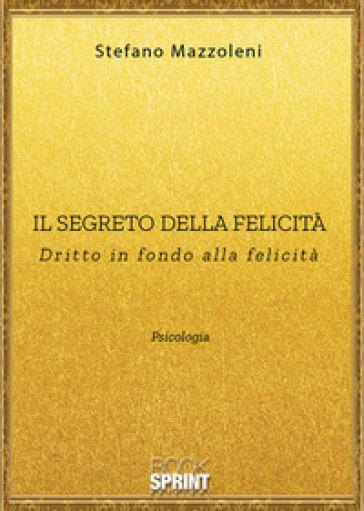 Il segreto della felicità. Dritto in fondo alla felicità - Stefano Mazzoleni |