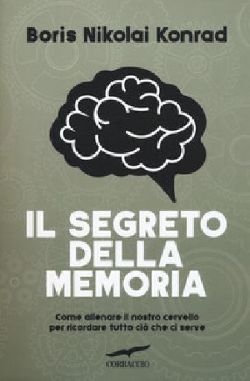 Il segreto della memoria. Come allenare il nostro cervello per ricordare tutto ciò che ci serve - Nikolai Boris Konrad |