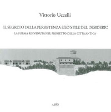 Il segreto della persistenza e lo stile del desiderio. La forma rinvenuta nel progetto della città antica - Vittorio Uccelli |