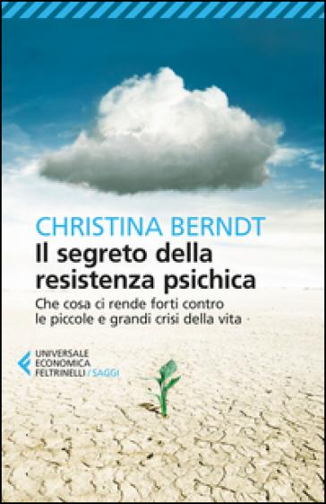 Il segreto della resistenza psichica. Che cosa ci rende forti contro le piccole e grandi crisi della vita - Christina Berndt |