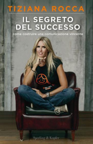 Il segreto del successo. Come costruire una comunicazione vincente - Tiziana Rocca | Ericsfund.org