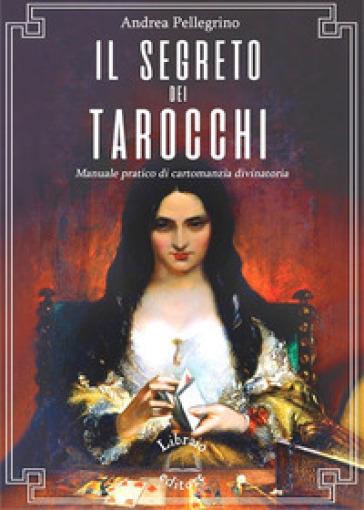 Il segreto dei tarocchi. Manuale pratico di cartomanzia divinatoria - Andrea Pellegrino |