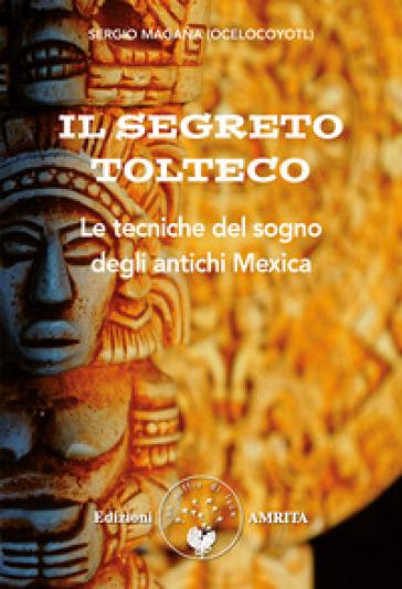 Il segreto tolteco. Le tecniche del sogno degli antichi Mexica - Sergio Magana | Rochesterscifianimecon.com