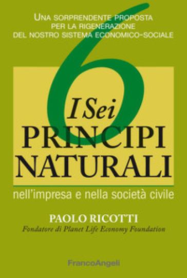 I sei principi naturali nell'impresa e nella società civile. Una sorprendente proposta per la rigenerazione del nostro sistema economico-sociale - Paolo Ricotti |