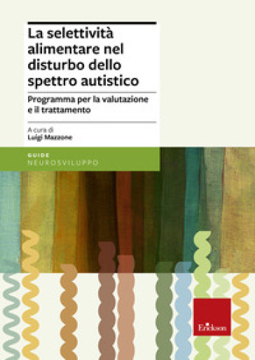 La selettività alimentare nel disturbo dello spettro autistico. Programma per la valutazione e il trattamento - L. Mazzone | Jonathanterrington.com