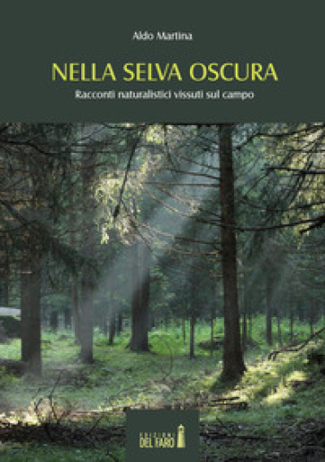 Nella selva oscura. Racconti naturalistici vissuti sul campo - Aldo Martina |