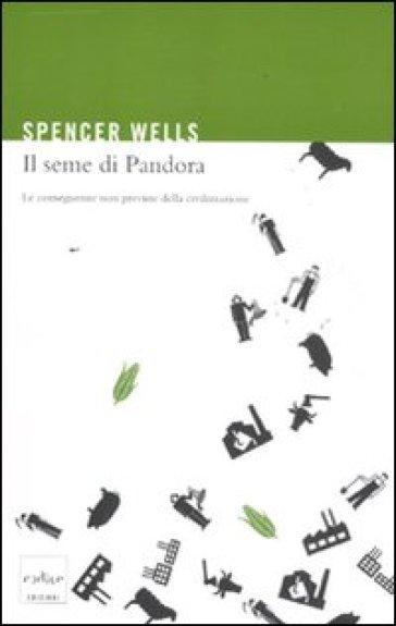 Il seme di Pandora. Le conseguenze non previste della civilizzazione - Spencer Wells |