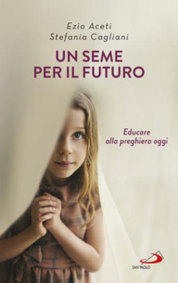Un seme per il futuro. Educare alla preghiera oggi - Ezio Aceti | Thecosgala.com