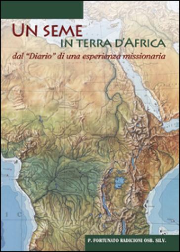 Un seme in terra d'Africa. Dal «Diario» di una esperienze missionaria - Fortunato Radicioni |