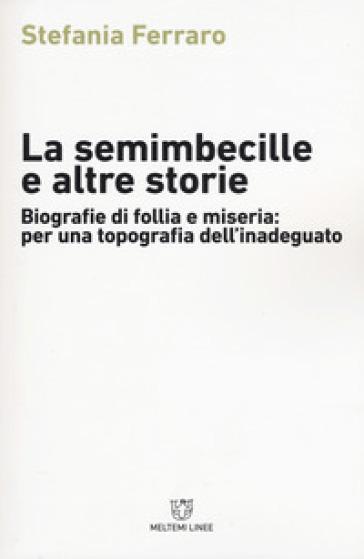La semimbecille e altre storie. Biografie di follia e miseria: per una topografia dell'inadeguato - Stefania Ferraro |