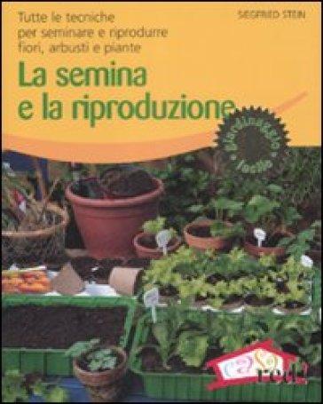 La semina e la riproduzione. Tutte le tecniche per seminare e riprodurre fiori, arbusti e piante - Siegfried Stein | Thecosgala.com