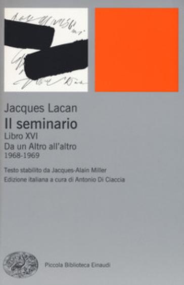 Il seminario. Libro XVI. Da un Altro all'altro (1968-1969) - Jacques Lacan |