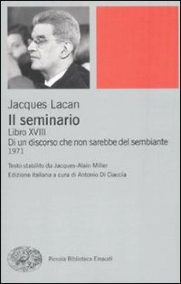 Il seminario. Libro XVIII. Di un discorso che non sarebbe quello del sembiante - Jacques Lacan | Ericsfund.org
