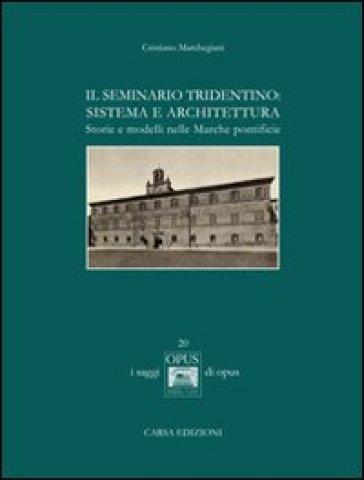 Il seminario tridentino. Sistema e architettura. Storie e modelli nelle Marche pontificie - Cristiano Marchegiani |