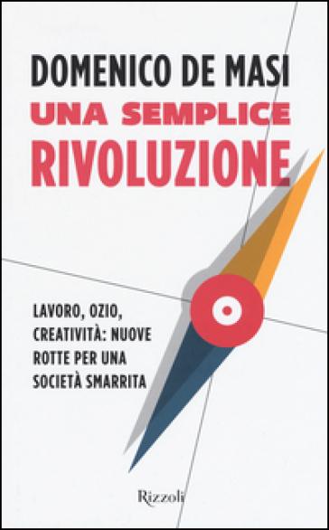 Una semplice rivoluzione. Lavoro, ozio, creatività: nuove rotte per una società smarrita - Domenico De Masi   Thecosgala.com