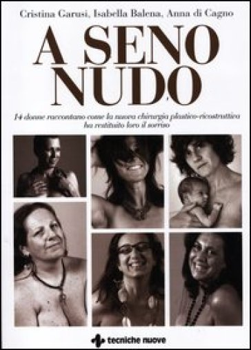 A seno nudo. 14 donne raccontano come la nuova chirurgia plastico-ricostruttiva ha restituito loro il sorriso - Anna Di Cagno |