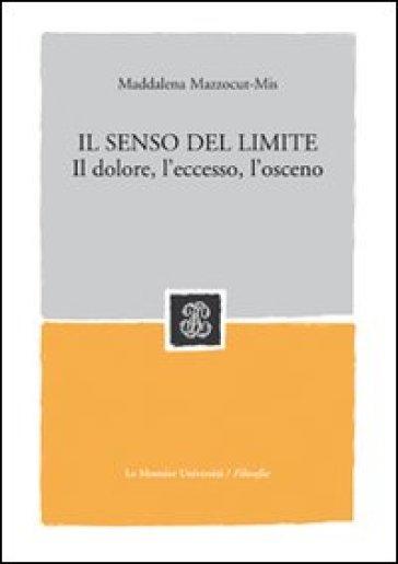 Il senso del limite. Il dolore, l'eccesso, l'osceno - Maddalena Mazzocut-Mis pdf epub