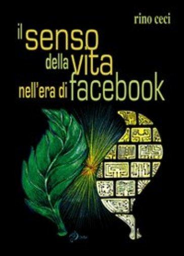 Il senso della vita nell'era di facebook - Rino Ceci |