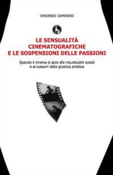 Le sensualità cinematografiche e le sospensioni delle passioni - Vincenzo Camerino |
