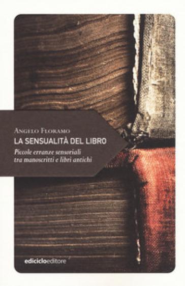 La sensualità del libro. Piccole erranze sensoriali tra manoscritti e libri antichi - Angelo Floramo |