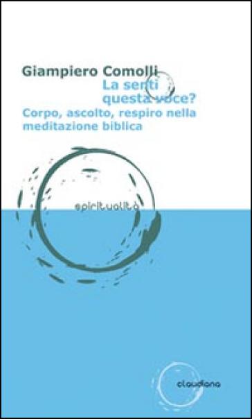 La senti questa voce? Corpo, ascolto, respiro nella meditazione biblica - Giampiero Comolli | Rochesterscifianimecon.com
