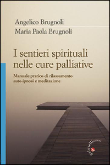 I sentieri spirituali nelle cure palliative. Manuale pratico di rilassamento, auto-ipnosi e meditazione - Angelico Brugnoli  