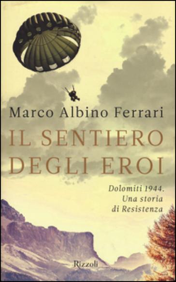 Il sentiero degli eroi. Dolomiti 1944. Una storia di Resistenza - Marco Albino Ferrari |