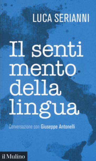 Il sentimento della lingua. Conversazione con Giuseppe Antonelli - Luca Serianni |