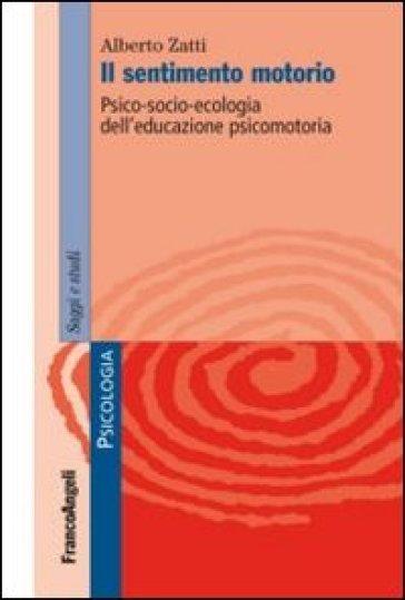 Il sentimento motorio. Psico-socio-ecologia dell'educazione psicomotoria - Alberto Zatti |