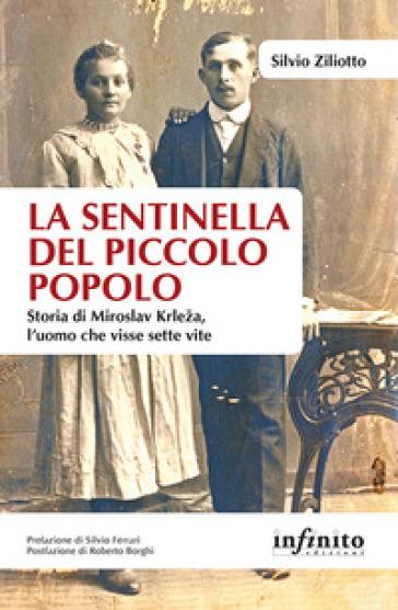 La sentinella del piccolo popolo. Storia di Miroslav Krleza, l'uomo che visse sette vite - Silvio Ziliotto |