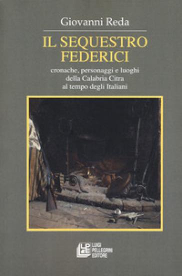 Il sequestro Federici. Cronache, personaggi e luoghi della Calabria Citra al tempo degli Italiani - Giovanni Reda |