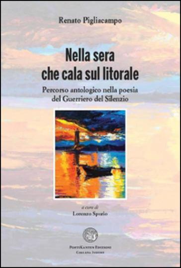 Nella sera che cala sul litorale. Percorso antologico nella poesia del guerriero del silenzio - Renato Pigliacampo |