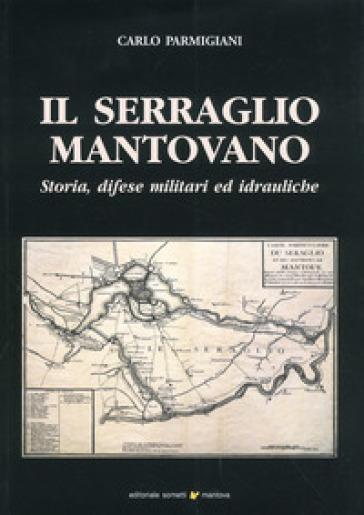 Il serraglio mantovano. Storia, difese militari ed idrauliche - Carlo Parmigiani |