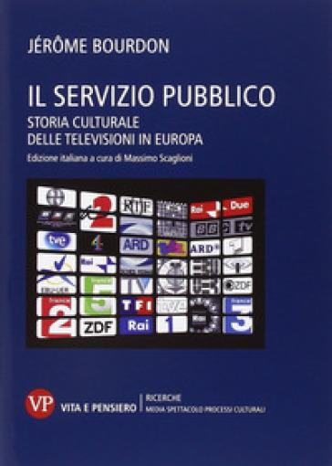 Il servizio pubblico. Storia culturale delle televisioni in Europa - Jérome Bourdon   Thecosgala.com
