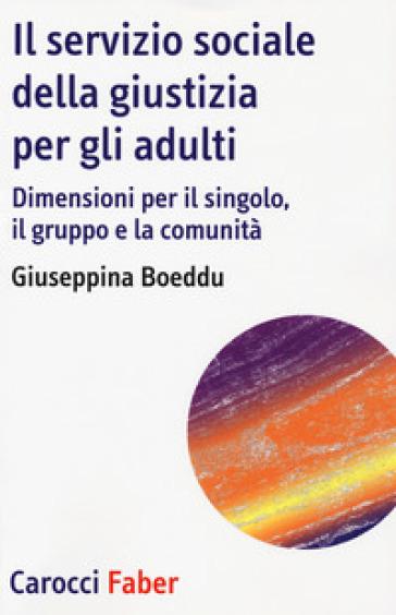 Il servizio sociale della giustizia per gli adulti. Dimensioni per il singolo, il gruppo e la comunità - Giuseppina Boeddu | Rochesterscifianimecon.com