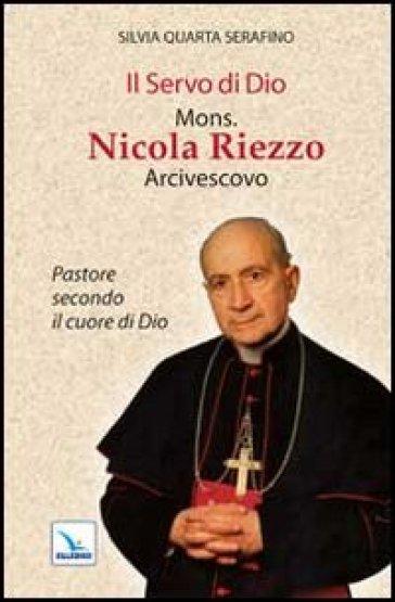 Il servo di Dio mons. Nicola Riezzo arcivescovo. Pastore secondo il cuore di Dio - Silvia Q. Serafino |