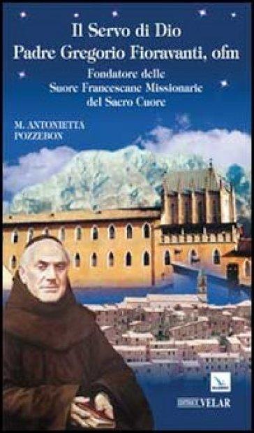 Il servo di dio padre Gregorio Fioravanti, ofm. Fondatore delle suore francescane missionarie del Sacro Cuore - Maria Antonietta Pozzebon |