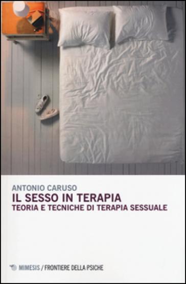 Il sesso in terapia. Teoria e tecniche di terapia sessuale - Antonio Caruso | Jonathanterrington.com