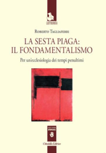 La sesta piaga: il fondamentalismo. Per un'ecclesiologia dei tempi penultimi - Roberto Tagliaferri | Kritjur.org