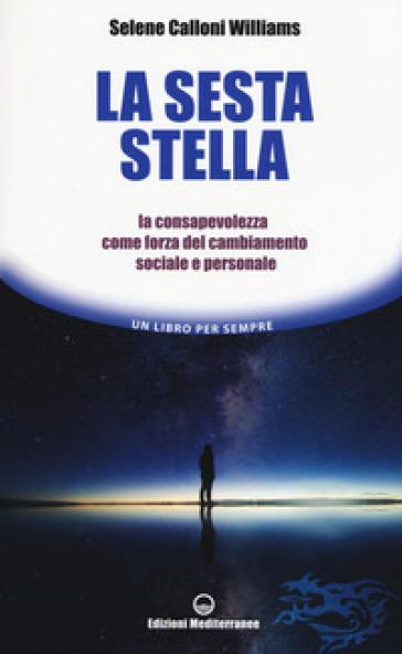 La sesta stella. La consapevolezza come forza del cambiamento sociale e personale - Selene Calloni Williams |