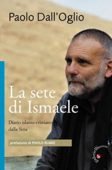 La sete di Ismaele. Siria, diario monastico islamo-cristiano - Paolo Dall'Oglio | Rochesterscifianimecon.com