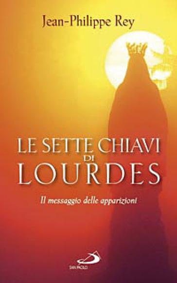 Le sette chiavi di Lourdes. Il messaggio delle apparizioni - Jean-Philippe Rey  
