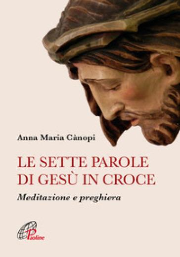 Le sette parole di Gesù in croce. Meditazione e preghiera - Anna Maria Cànopi |